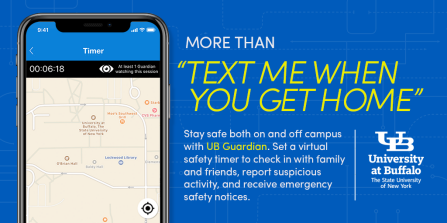 "more than ""text me when you get home"". Phone displaying a map of part of UB North campus with text: Stay safe on or off campus with UB Guardian. Set a virtual safety timer to check in with family and friends, report suspicious activity, and receive emergency safety notices."
